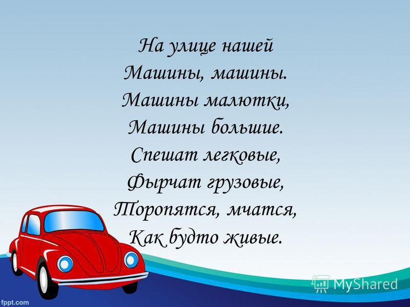 На улице нашей Машины, машины. Машины малютки, Машины большие. Спешат легковые, Фырчат грузовые, Торопятся, мчатся, Как будто живые.