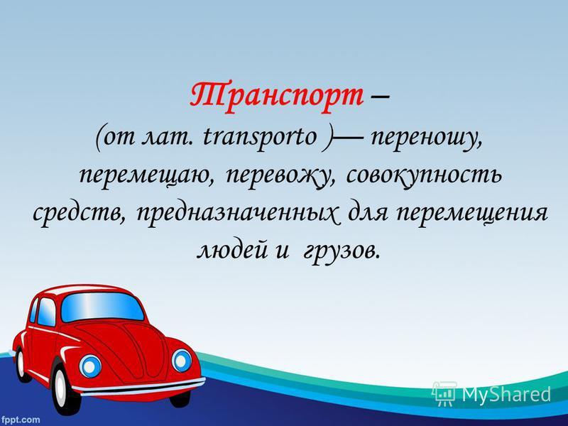 Транспорт – (от лат. transporto ) переношу, перемещаю, перевожу, совокупность средств, предназначенных для перемещения людей и грузов.