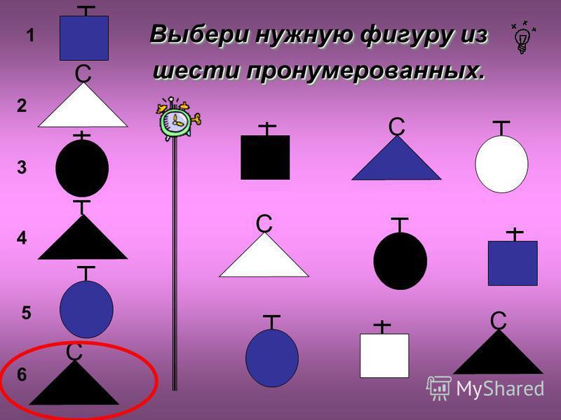 Выбери нужную фигуру из шести пронумерованных. ? С С С С 1 2 6 5 4 3 С