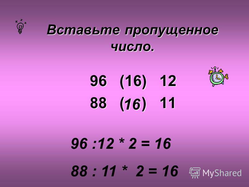 Вставьте пропущенное число. 96 (16) 12 88 ( ) 11 96 :12 * 2 = 16 88 : 11 * 2 = 16 16