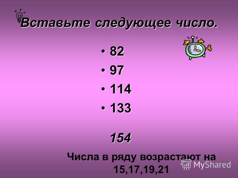 Вставьте следующее число. 8282 9797 114114 133133 154 Числа в ряду возрастают на 15,17,19,21