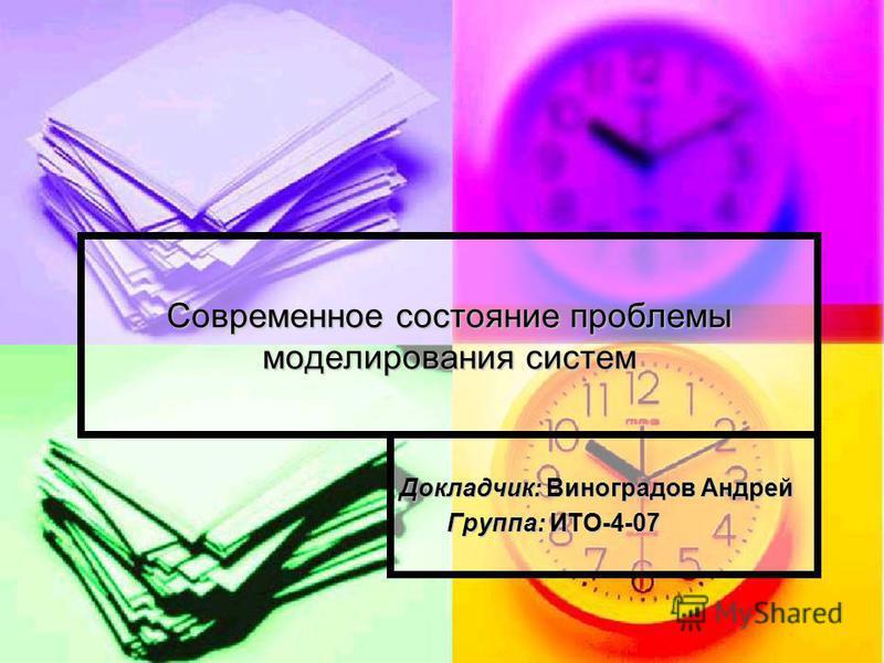 Современное состояние проблемы моделирования систем Докладчик: Виноградов Андрей Группа: ИТО-4-07 Группа: ИТО-4-07