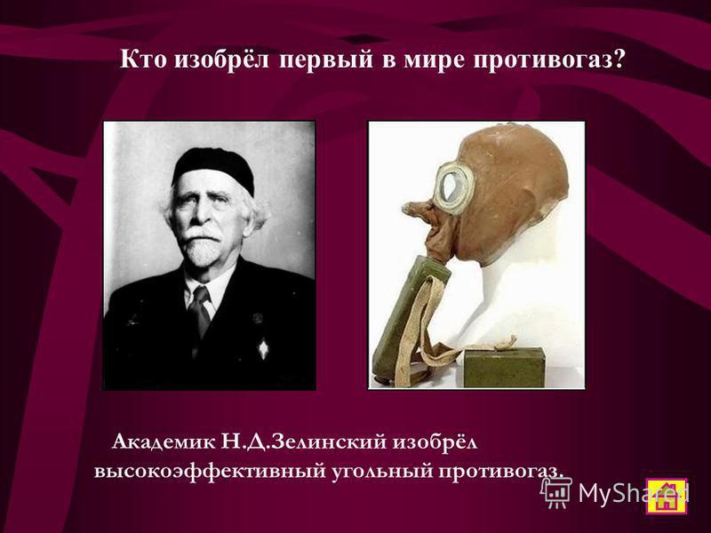 Кто изобрёл первый в мире противогаз? Академик Н.Д.Зелинский изобрёл высокоэффективный угольный противогаз.