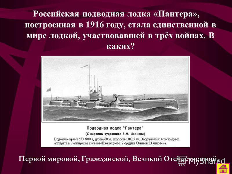 Российская подводная лодка «Пантера», построенная в 1916 году, стала единственной в мире лодкой, участвовавшей в трёх войнах. В каких? Первой мировой, Гражданской, Великой Отечественной.