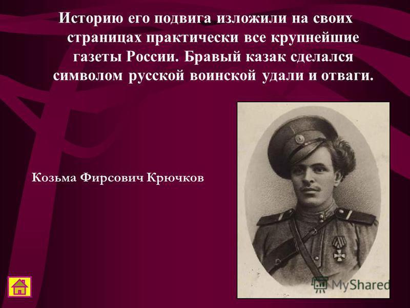 Историю его подвига изложили на своих страницах практически все крупнейшие газеты России. Бравый казак сделался символом русской воинской удали и отваги. Козьма Фирсович Крючков