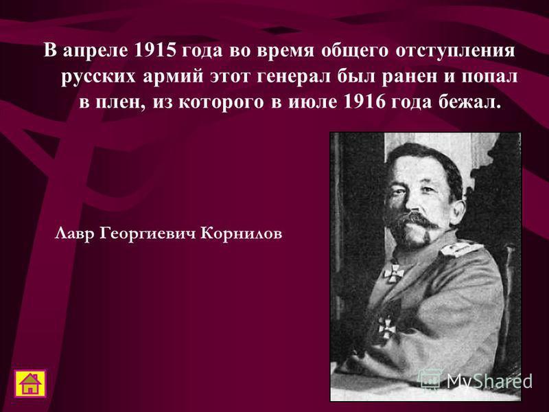 В апреле 1915 года во время общего отступления русских армий этот генерал был ранен и попал в плен, из которого в июле 1916 года бежал. Лавр Георгиевич Корнилов