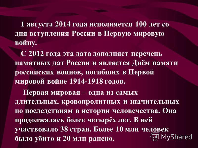 1 августа 2014 года исполняется 100 лет со дня вступления России в Первую мировую войну. С 2012 года эта дата дополняет перечень памятных дат России и является Днём памяти российских воинов, погибших в Первой мировой войне 1914-1918 годов. Первая мир