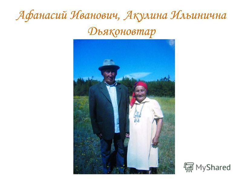 Афанасий Иванович, Акулина Ильинична Дьяконовтар