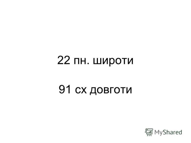22 пн. широти 91 сх довготи