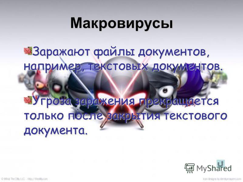 Макровирусы Заражают файлы документов, например, текстовых документов. Угроза заражения прекращается только после закрытия текстового документа.