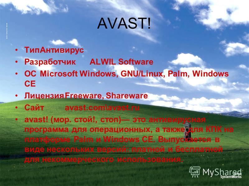 Тип Антивирус РазработчикALWIL Software ОСMicrosoft Windows, GNU/Linux, Palm, Windows CE ЛицензияFreeware, Shareware Сайтavast.com\avast.ru avast! (мор. стой!, стоп) это антивирусная программа для операционных, а также для КПК на платформе Palm и Win