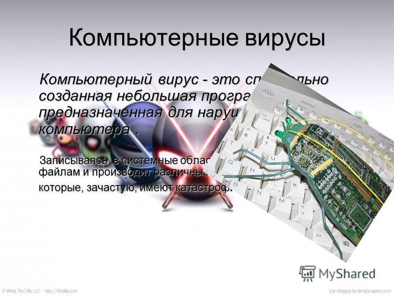 Компьютерные вирусы Компьютерный вирус - это специально созданная небольшая программа, предназначенная для нарушений работы компьютера. Записываясь в системные области диска или приписываясь к файлам и производит различные нежелательные действия, кот