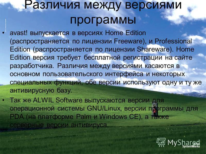 Различия между версиями программы avast! выпускается в версиях Home Edition (распространяется по лицензии Freeware), и Professional Edition (распространяется по лицензии Shareware). Home Edition версия требует бесплатной регистрации на сайте разработ