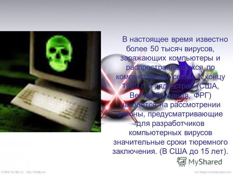 В настоящее время известно более 50 тысяч вирусов, заражающих компьютеры и распространяющихся по компьютерным сетям. К концу 1989 г. в ряде стран (США, Великобритания, ФРГ) находятся на рассмотрении законы, предусматривающие для разработчиков компьют