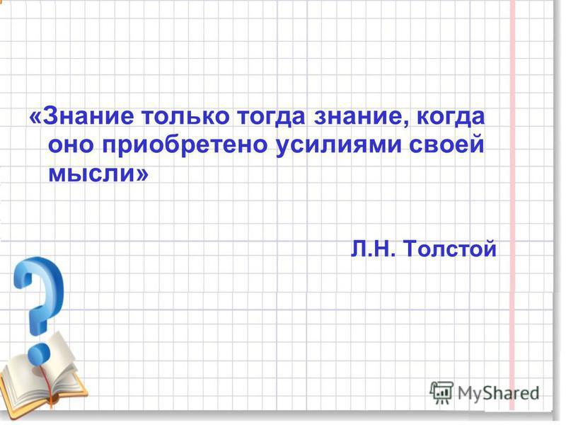 «Знание только тогда знание, когда оно приобретено усилиями своей мысли» Л.Н. Толстой