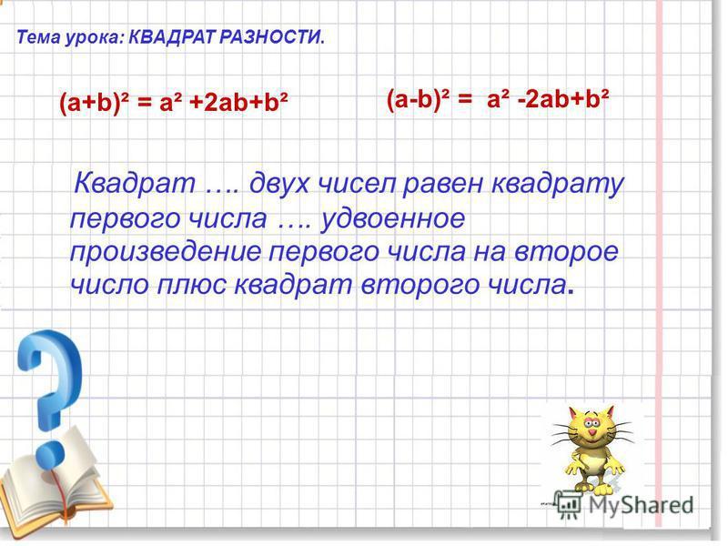 Тема урока: КВАДРАТ РАЗНОСТИ. (а+b)² = а² +2 аb+b² (а-b)² = а² -2 аb+b² Квадрат …. двух чисел равен квадрату первого числа …. удвоенное произведение первого числа на второе число плюс квадрат второго числа.