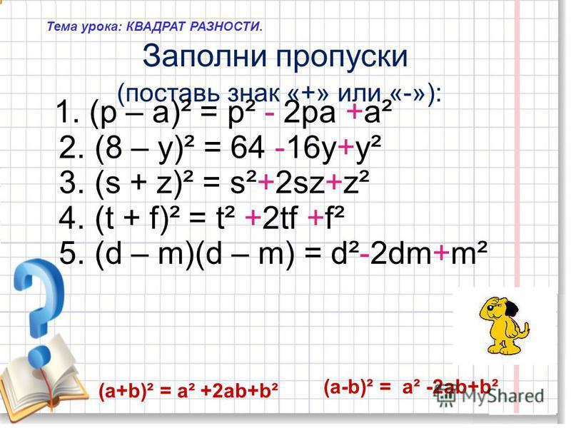 Тема урока: КВАДРАТ РАЗНОСТИ. Заполни пропуски (поставь знак «+» или «-»): 1. (р – а)² = р² - 2 ра +а² 2. (8 – у)² = 64 -16 у+у² 3. (s + z)² = s²+2sz+z² 4. (t + f)² = t² +2tf +f² 5. (d – m)(d – m) = d²-2dm+m² (а+b)² = а² +2 аb+b² (а-b)² = а² -2 аb+b²