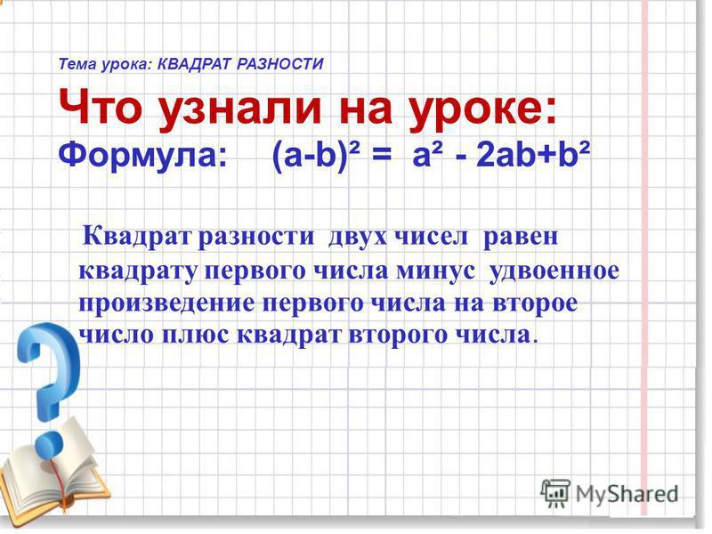 Тема урока: КВАДРАТ РАЗНОСТИ Что узнали на уроке: Формула: (а-b)² = а² - 2 аb+b² Квадрат разности двух чисел равен квадрату первого числа минус удвоенное произведение первого числа на второе число плюс квадрат второго числа.