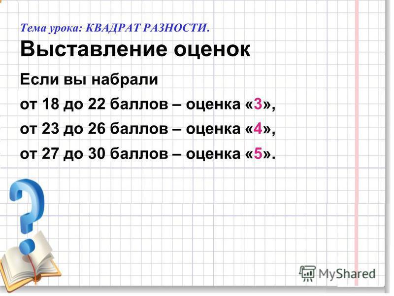 Тема урока: КВАДРАТ РАЗНОСТИ. Выставление оценок Если вы набрали от 18 до 22 баллов – оценка «3», от 23 до 26 баллов – оценка «4», от 27 до 30 баллов – оценка «5».