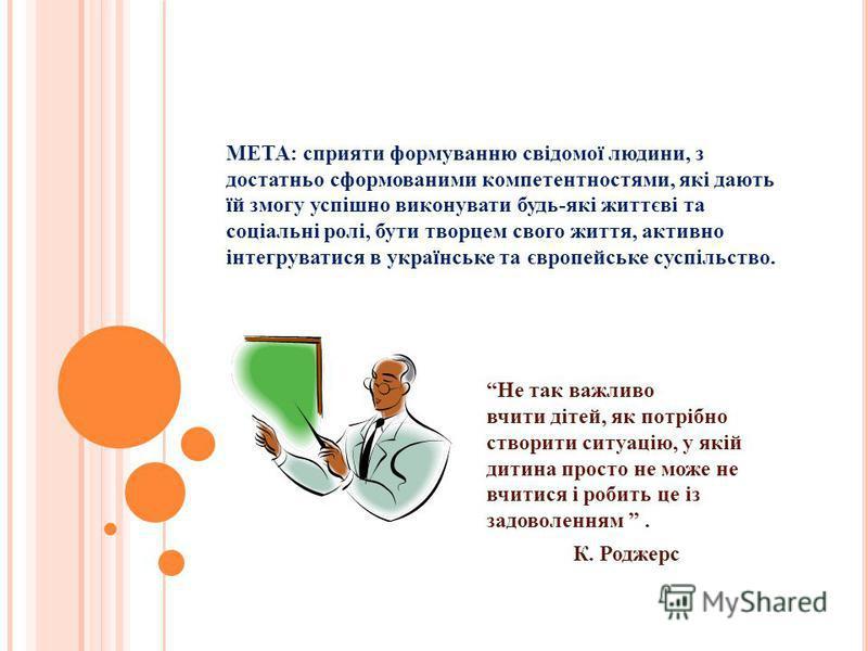 МЕТА: сприяти формуванню свідомої людини, з достатньо сформованими компетентностями, які дають їй змогу успішно виконувати будь-які життєві та соціальні ролі, бути творцем свого життя, активно інтегруватися в українське та європейське суспільство. Не