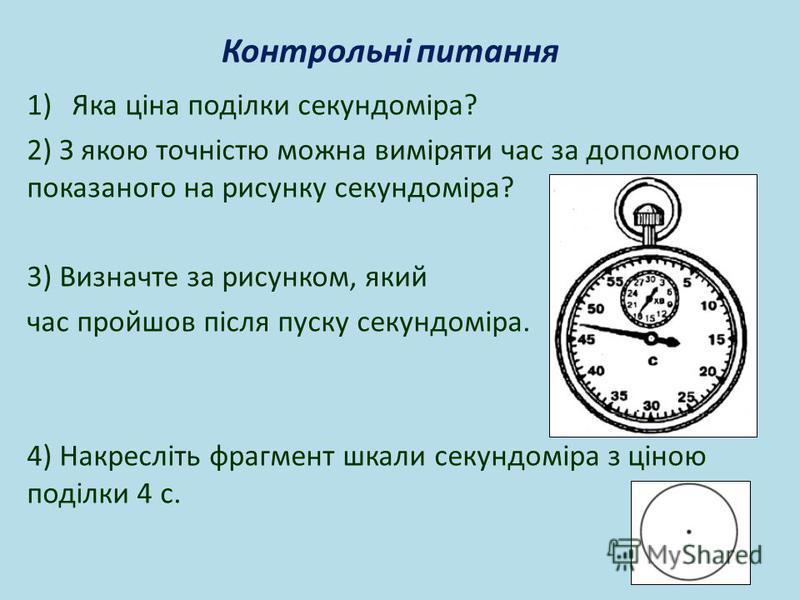 Контрольні питання 1)Яка ціна поділки секундоміра? 2) З якою точністю можна виміряти час за допомогою показаного на рисунку секундоміра? 3) Визначте за рисунком, який час пройшов після пуску секундоміра. 4) Накресліть фрагмент шкали секундоміра з цін