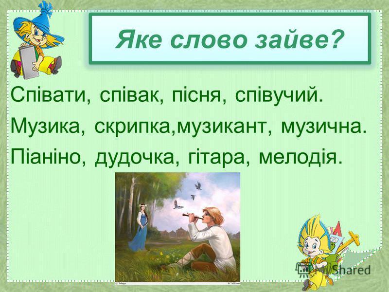 Яке слово зайве? Співати, співак, пісня, співучий. Музика, скрипка,музикант, музична. Піаніно, дудочка, гітара, мелодія.