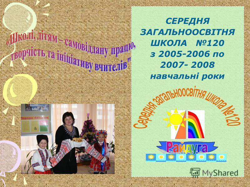 СЕРЕДНЯ ЗАГАЛЬНООСВІТНЯ ШКОЛА 120 з 2005-2006 по 2007- 2008 навчальні роки