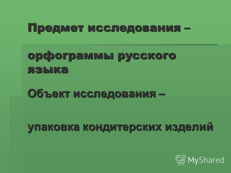 Предмет исследования – орфограммы русского языка Объект исследования – упаковка кондитерских изделий