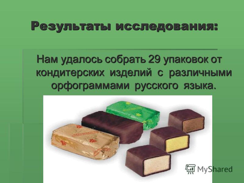 Результаты исследования: Нам удалось собрать 29 упаковок от кондитерских изделий с различными орфограммами русского языка.