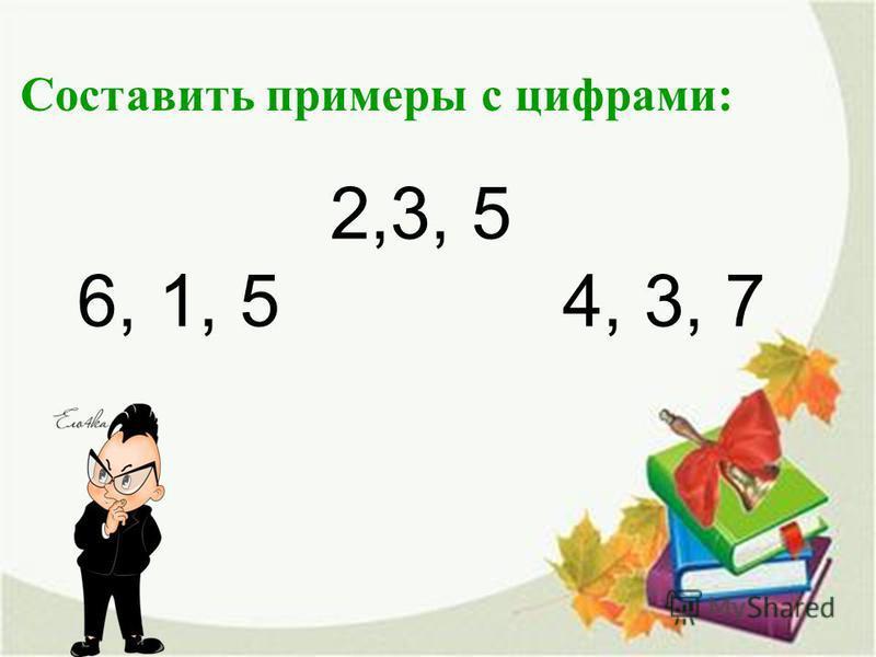 2,3, 5 6, 1, 5 4, 3, 7 Составить примеры с цифрами: