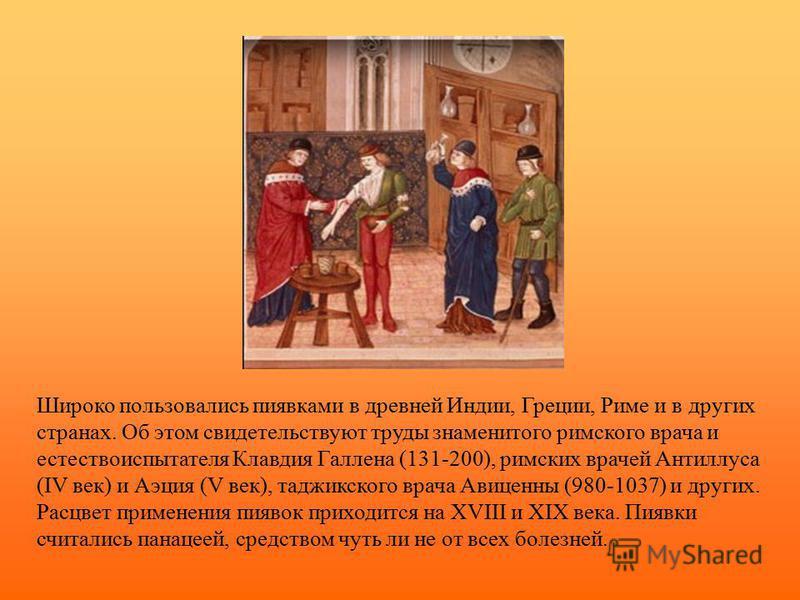 Широко пользовались пиявками в древней Индии, Греции, Риме и в других странах. Об этом свидетельствуют труды знаменитого римского врача и естествоиспытателя Клавдия Галлена (131-200), римских врачей Антиллуса (IV век) и Аэция (V век), таджикского вра