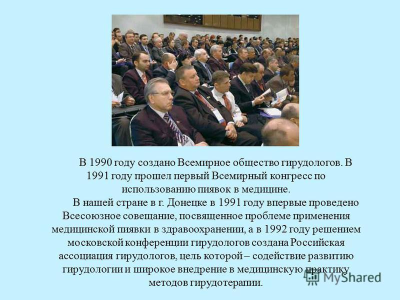 В 1990 году создано Всемирное общество гирудологов. В 1991 году прошел первый Всемирный конгресс по использованию пиявок в медицине. В нашей стране в г. Донецке в 1991 году впервые проведено Всесоюзное совещание, посвященное проблеме применения медиц