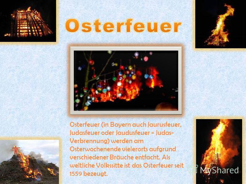 Osterfeuer (in Bayern auch Jaurusfeuer, Judasfeuer oder Jaudusfeuer = Judas- Verbrennung) werden am Osterwochenende vielerorts aufgrund verschiedener Bräuche entfacht. Als weltliche Volkssitte ist das Osterfeuer seit 1559 bezeugt.