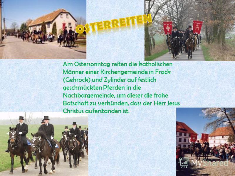 Am Ostersonntag reiten die katholischen Männer einer Kirchengemeinde in Frack (Gehrock) und Zylinder auf festlich geschmückten Pferden in die Nachbargemeinde, um dieser die frohe Botschaft zu verkünden, dass der Herr Jesus Christus auferstanden ist.