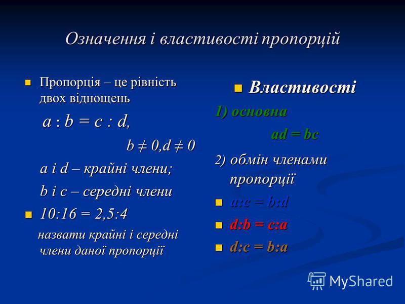 Означення і властивості пропорцій Пропорція – це рівність двох віднощень Пропорція – це рівність двох віднощень a : b = c : d, a : b = c : d, b 0,d 0 а і d – крайні члени; а і d – крайні члени; b і c – середні члени b і c – середні члени 10:16 = 2,5: