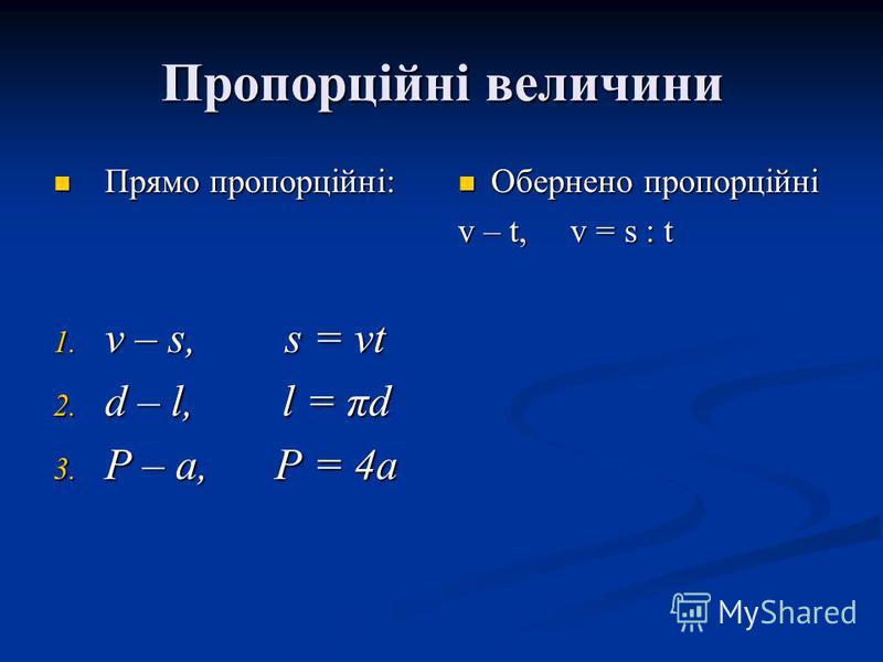 Пропорційні величини Прямо пропорційні: Прямо пропорційні: 1. v – s, s = vt 2. d – l, l = πd 3. P – a, P = 4a Обернено пропорційні v – t, v = s : t