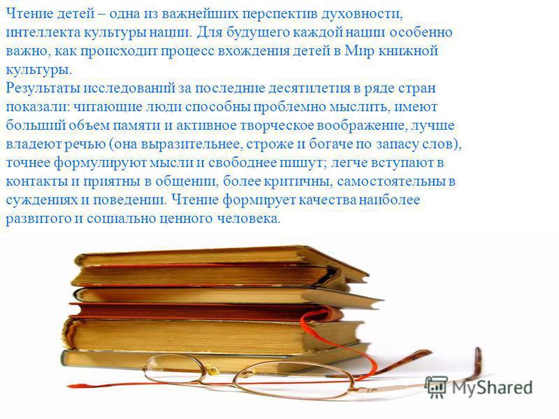 Чтение детей – одна из важнейших перспектив духовности, интеллекта культуры нации. Для будущего каждой нации особенно важно, как происходит процесс вхождения детей в Мир книжной культуры. Результаты исследований за последние десятилетия в ряде стран