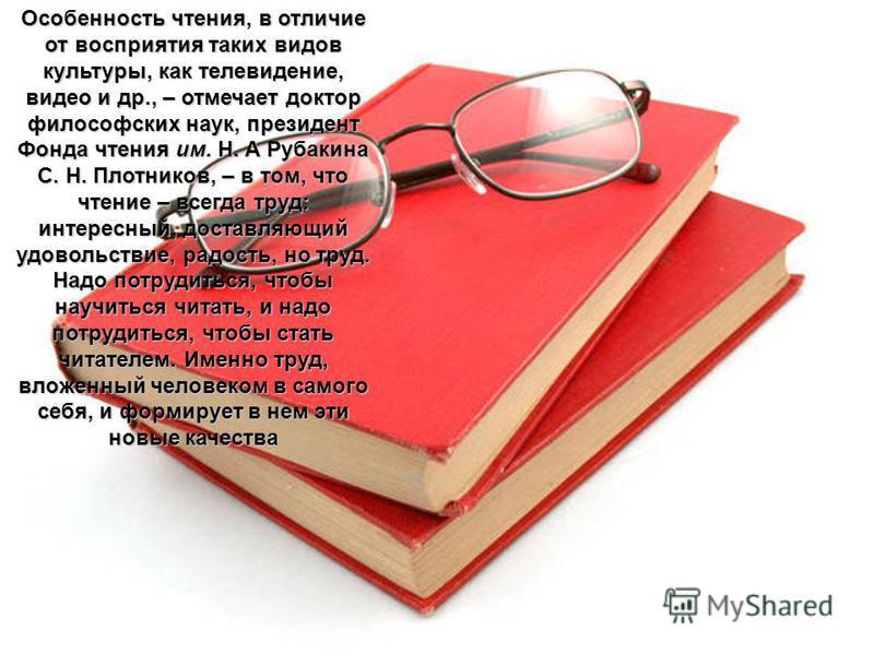 Особенность чтения, в отличие от восприятия таких видов культуры, как телевидение, видео и др., – отмечает доктор философских наук, президент Фонда чтения им. Н. А Рубакина С. Н. Плотников, – в том, что чтение – всегда труд: интересный, доставляющий