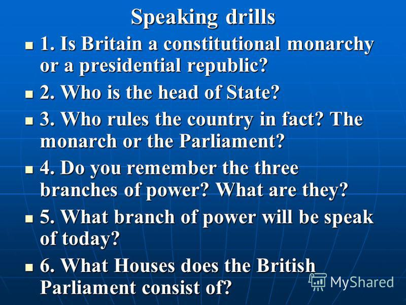 Speaking drills 1. Is Britain a constitutional monarchy or a presidential republic? 1. Is Britain a constitutional monarchy or a presidential republic? 2. Who is the head of State? 2. Who is the head of State? 3. Who rules the country in fact? The mo