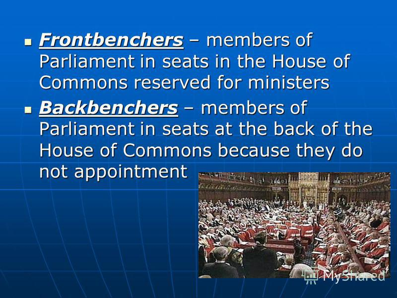 Frontbenchers – members of Parliament in seats in the House of Commons reserved for ministers Frontbenchers – members of Parliament in seats in the House of Commons reserved for ministers Backbenchers – members of Parliament in seats at the back of t