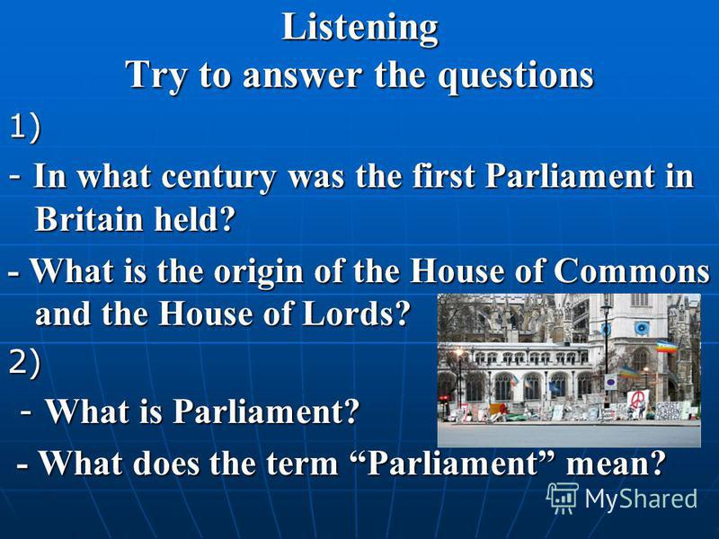 Listening Try to answer the questions 1) - In what century was the first Parliament in Britain held? - What is the origin of the House of Commons and the House of Lords? 2) - What is Parliament? - What is Parliament? - What does the term Parliament m