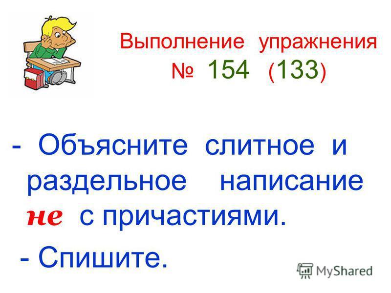 Выполнение упражнения 154 ( 133 ) - Объясните слитное и раздельное написание не с причастиями. - Спишите.