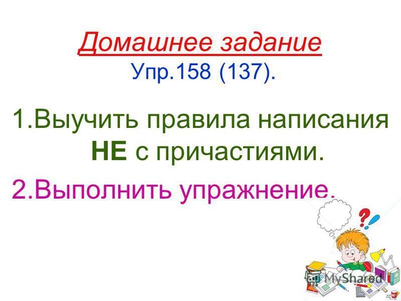 Домашнее задание Упр.158 (137). 1. Выучить правила написания НЕ с причастиями. 2. Выполнить упражнение.