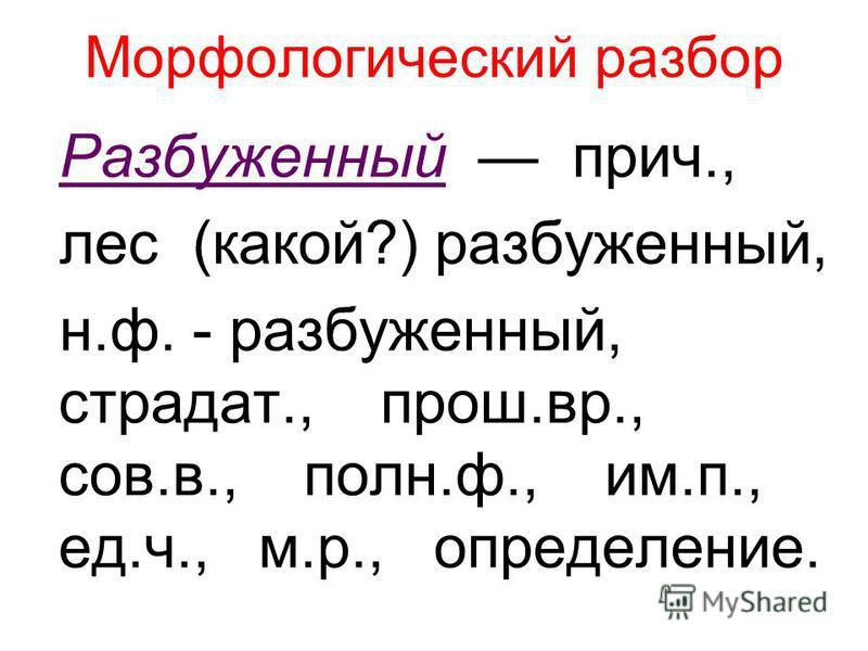 Морфологический разбор Разбуженный прич., лес (какой?) разбуженный, н.ф. - разбуженный, страдатьь., прош.вр., сов.в., полн.ф., им.п., ед.ч., м.р., определение.