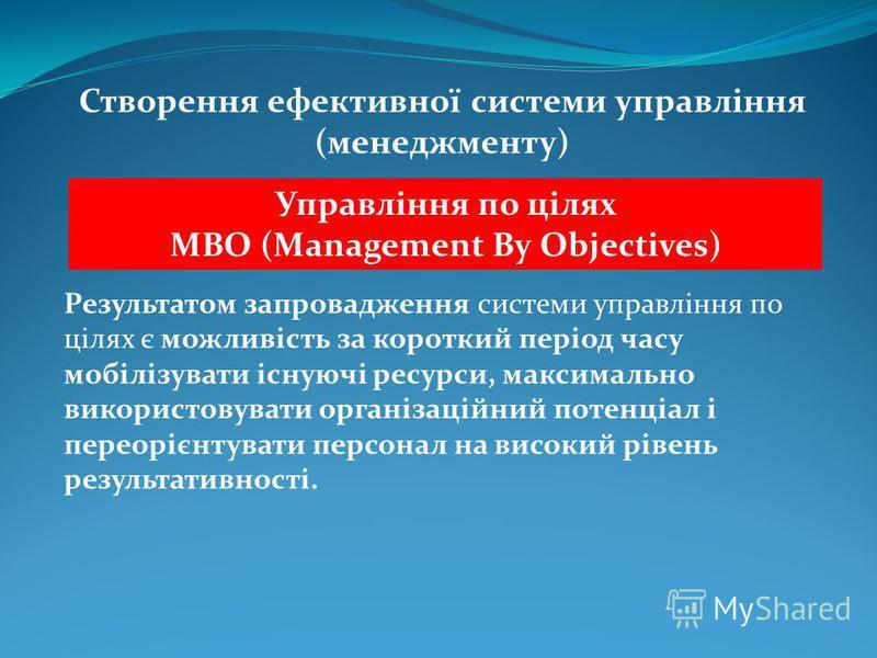 Створення ефективної системи управління (менеджменту) Управління по цілях MBO (Management By Objectives) Результатом запровадження системи управління по цілях є можливість за короткий період часу мобілізувати існуючі ресурси, максимально використовув