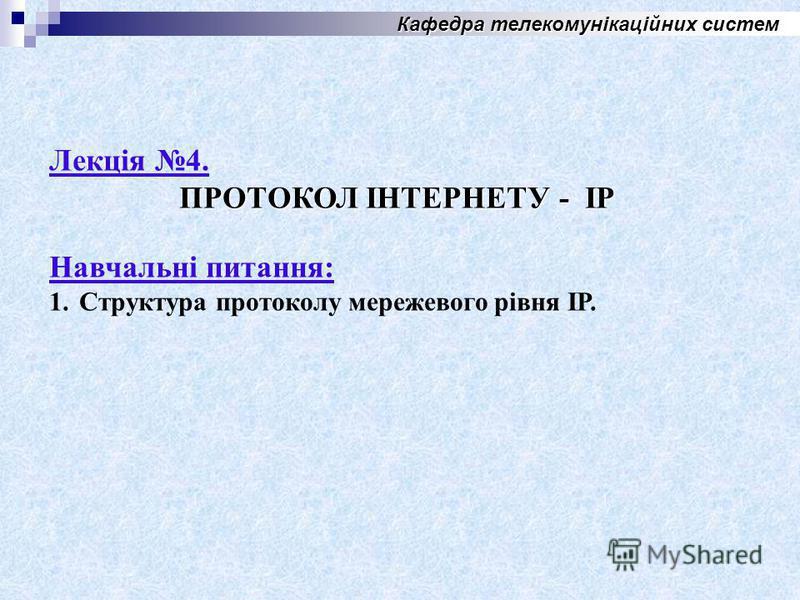 Кафедра телекомунікаційних систем Лекція 4. ПРОТОКОЛ ІНТЕРНЕТУ - IP Навчальні питания: 1. Структура протоколу мережевого рівня ІР.