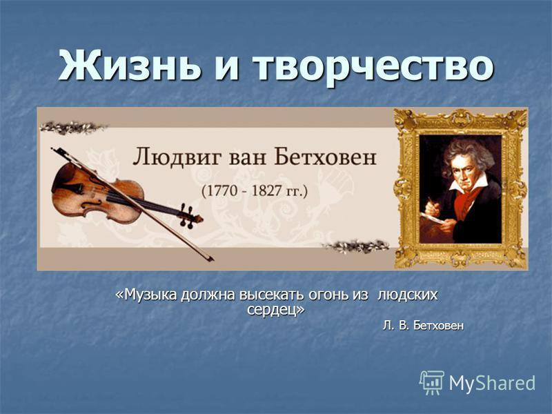 Жизнь и творчество «Музыка должна высекать огонь из людских сердец» Л. В. Бетховен