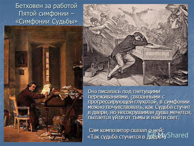 Бетховен за работой Пятой симфонии – «Симфонии Судьбы» Она писалась под гнетущими переживаниями, связанными с прогрессирующей глухотой, в симфонии можно почувствовать, как Судьба стучит в двери, но несокрушимая душа мечется, пытается уйти от тьмы и н