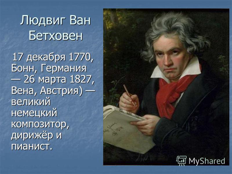 Людвиг Ван Бетховен 17 декабря 1770, Бонн, Германия 26 марта 1827, Вена, Австрия) великий немецкий композитор, дирижёр и пианист. 17 декабря 1770, Бонн, Германия 26 марта 1827, Вена, Австрия) великий немецкий композитор, дирижёр и пианист.