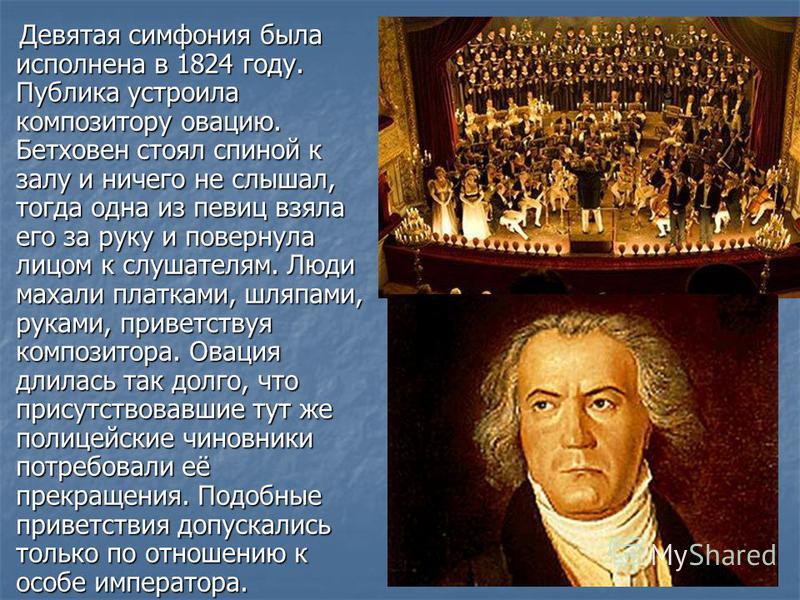 Девятая симфония была исполнена в 1824 году. Публика устроила композитору овацию. Бетховен стоял спиной к залу и ничего не слышал, тогда одна из певиц взяла его за руку и повернула лицом к слушателям. Люди махали платками, шляпами, руками, приветству